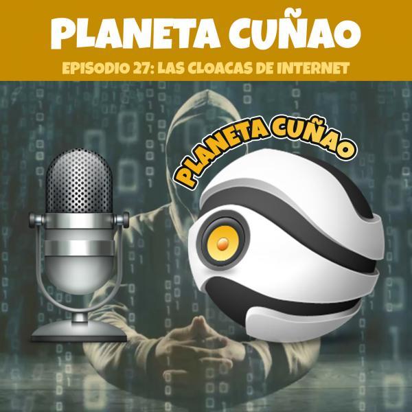 Episodio 27: Las cloacas de internet